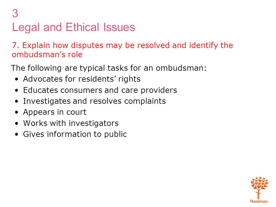 3 Legal and Ethical Issues 7. Explain how disputes may be resolved and identify the ombudsman's role The following are typical tasks for an ombudsman: