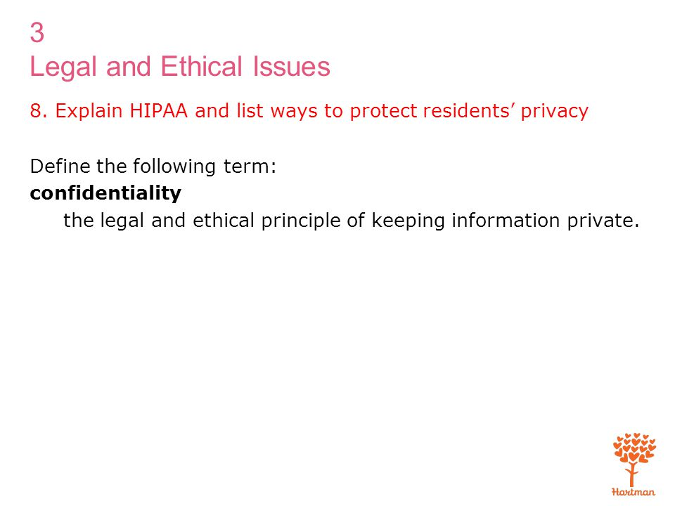 3 Legal and Ethical Issues 8. Explain HIPAA and list ways to protect residents' privacy Define the following term: confidentiality the legal and ethic