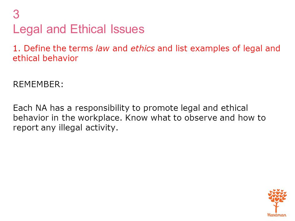 3 Legal and Ethical Issues 1. Define the terms law and ethics and list examples of legal and ethical behavior REMEMBER: Each NA has a responsibility t