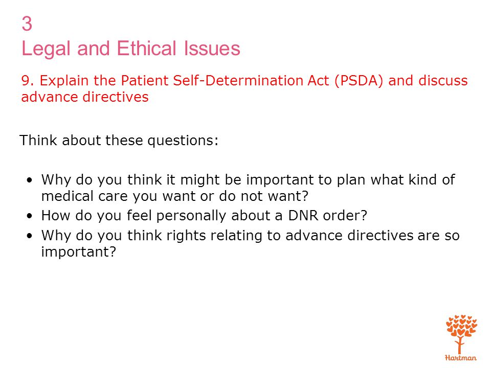 3 Legal and Ethical Issues 9. Explain the Patient Self-Determination Act (PSDA) and discuss advance directives Think about these questions: Why do you