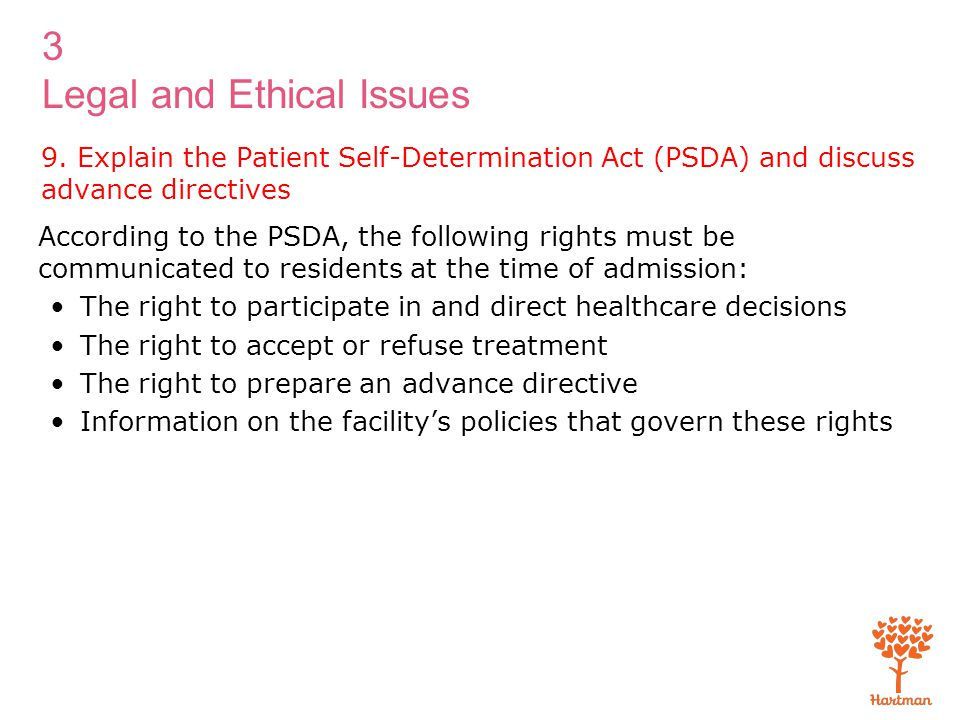 3 Legal and Ethical Issues 9. Explain the Patient Self-Determination Act (PSDA) and discuss advance directives According to the PSDA, the following ri