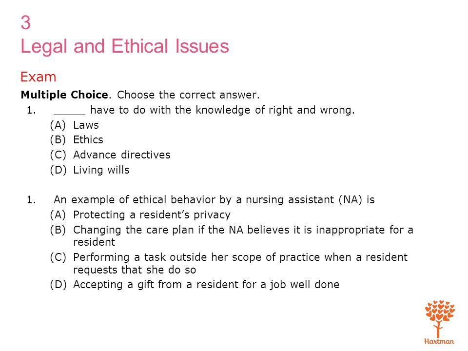 3 Legal and Ethical Issues Exam Multiple Choice. Choose the correct answer. 1._____ have to do with the knowledge of right and wrong. (A)Laws (B)Ethic