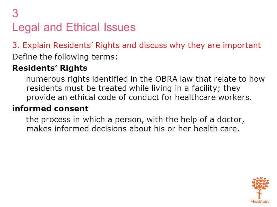 3 Legal and Ethical Issues Transparency 3-1: Residents' Rights Residents have a legal right to Quality of life Services and activities to maintain a high level of wellness Be fully informed regarding rights and services Participate in their own care Make independent choices Privacy and confidentiality Dignity, respect, and freedom Security of possessions Be informed of and consent to transfers and discharges Voice complaints Have visits Have access to social services