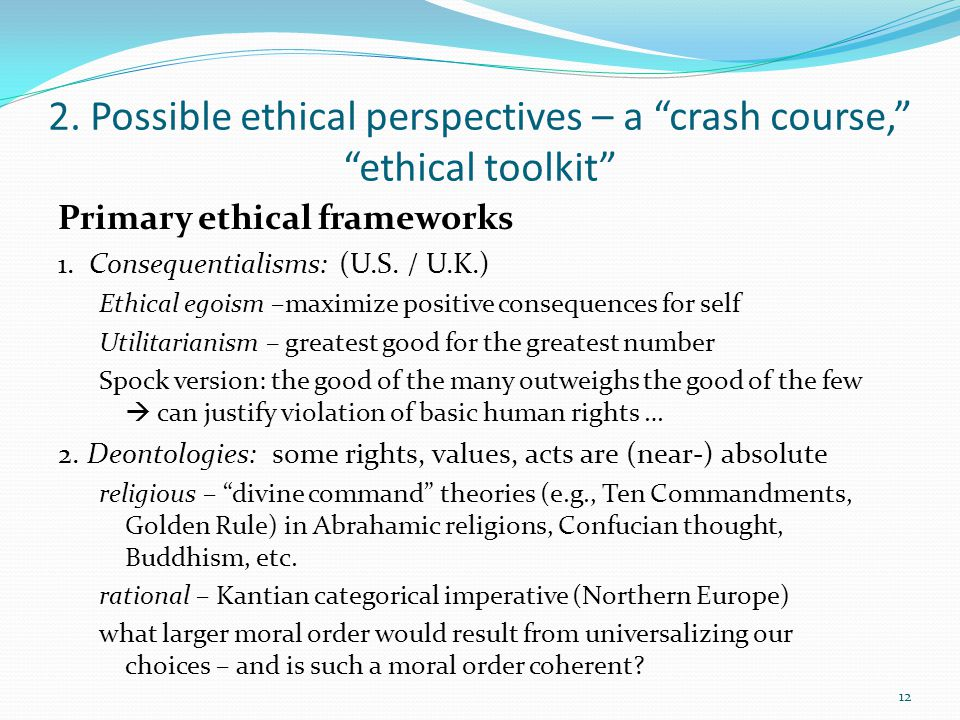"2. Possible ethical perspectives – a ""crash course,"" ""ethical toolkit"" Primary ethical frameworks 1. Consequentialisms: (U.S. / U.K.) Ethical egoism –"