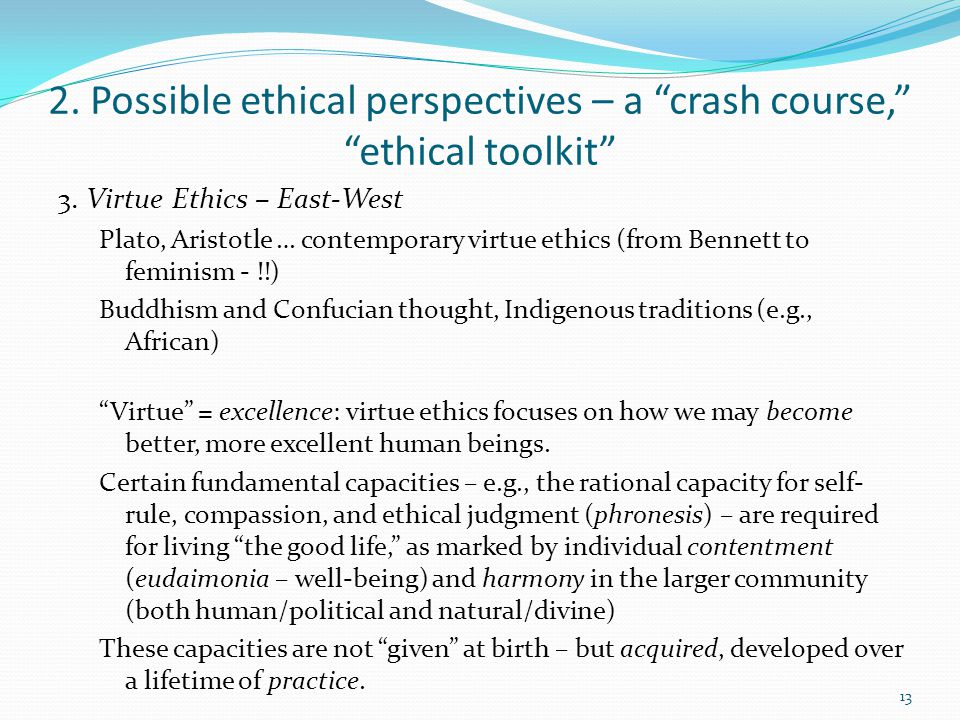 "2. Possible ethical perspectives – a ""crash course,"" ""ethical toolkit"" 3. Virtue Ethics – East-West Plato, Aristotle … contemporary virtue ethics (fro"