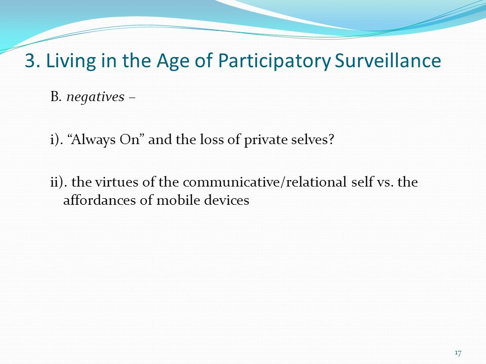 "3. Living in the Age of Participatory Surveillance B. negatives – i). ""Always On"" and the loss of private selves? ii). the virtues of the communicativ"