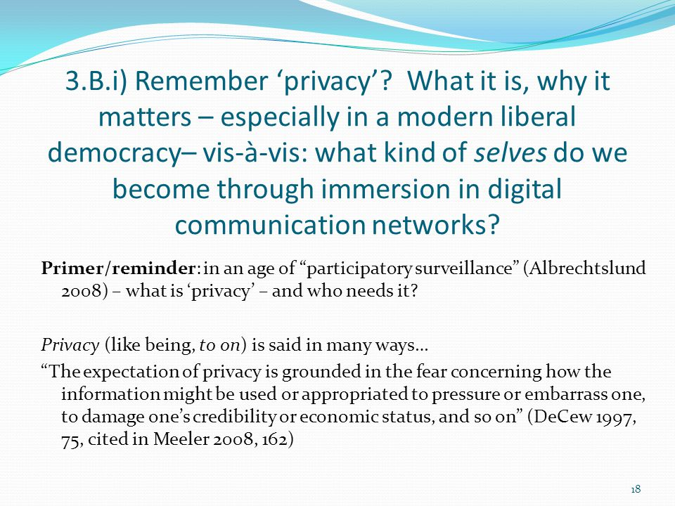 3.B.i) Remember 'privacy'? What it is, why it matters – especially in a modern liberal democracy– vis-à-vis: what kind of selves do we become through