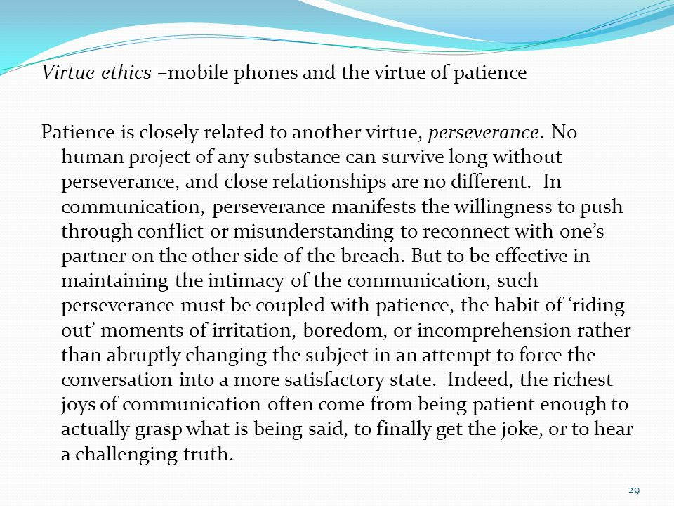 Virtue ethics –mobile phones and the virtue of patience Patience is closely related to another virtue, perseverance. No human project of any substance