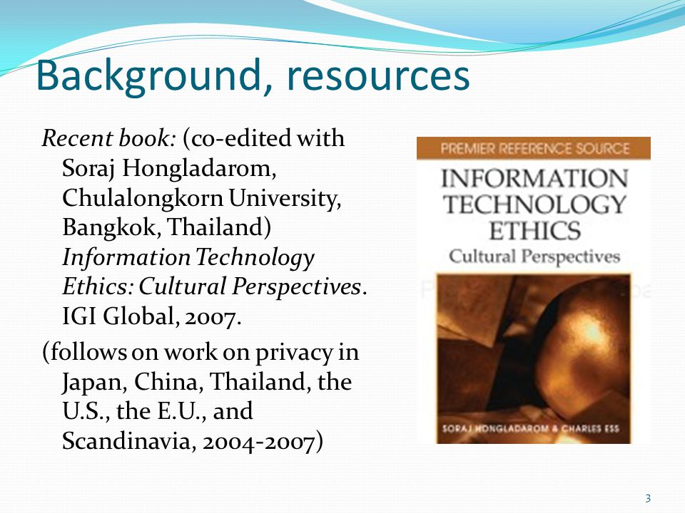 Background, resources Recent book: (co-edited with Soraj Hongladarom, Chulalongkorn University, Bangkok, Thailand) Information Technology Ethics: Cult
