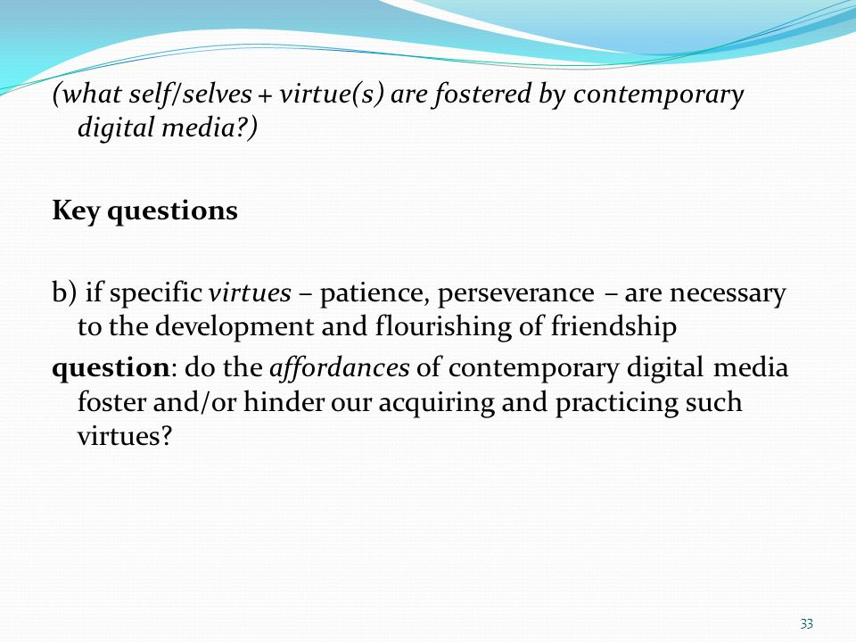 (what self/selves + virtue(s) are fostered by contemporary digital media?) Key questions b) if specific virtues – patience, perseverance – are necessa