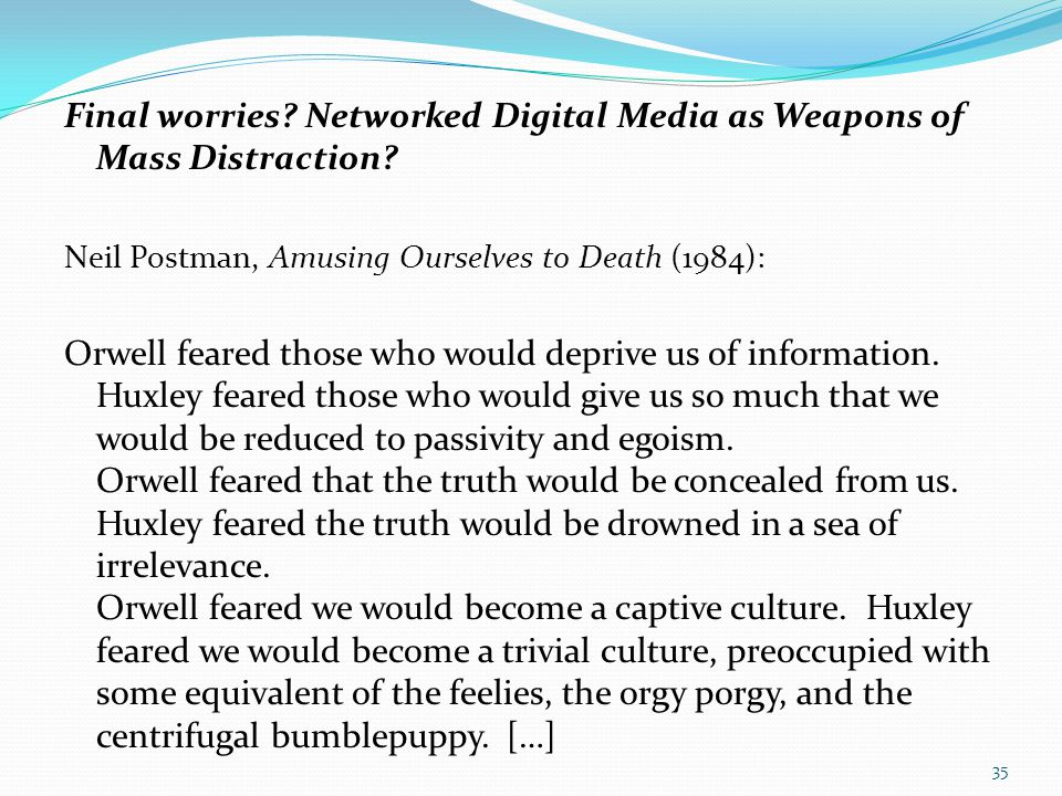 Final worries? Networked Digital Media as Weapons of Mass Distraction? Neil Postman, Amusing Ourselves to Death (1984): Orwell feared those who would