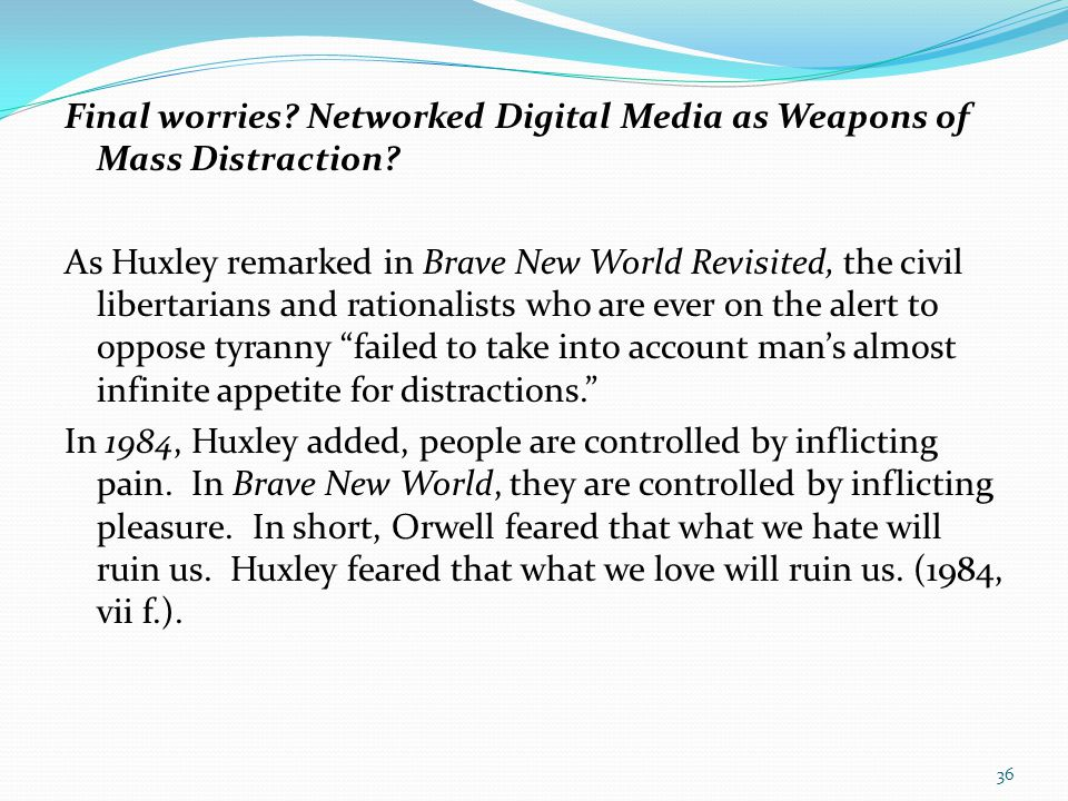 Final worries? Networked Digital Media as Weapons of Mass Distraction? As Huxley remarked in Brave New World Revisited, the civil libertarians and rat