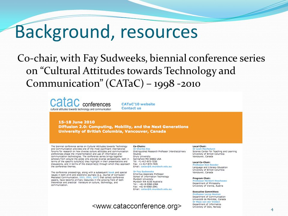 "Background, resources Co-chair, with Fay Sudweeks, biennial conference series on ""Cultural Attitudes towards Technology and Communication"" (CATaC) – 1"