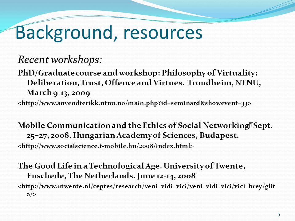Background, resources Recent workshops: PhD/Graduate course and workshop: Philosophy of Virtuality: Deliberation, Trust, Offence and Virtues. Trondhei