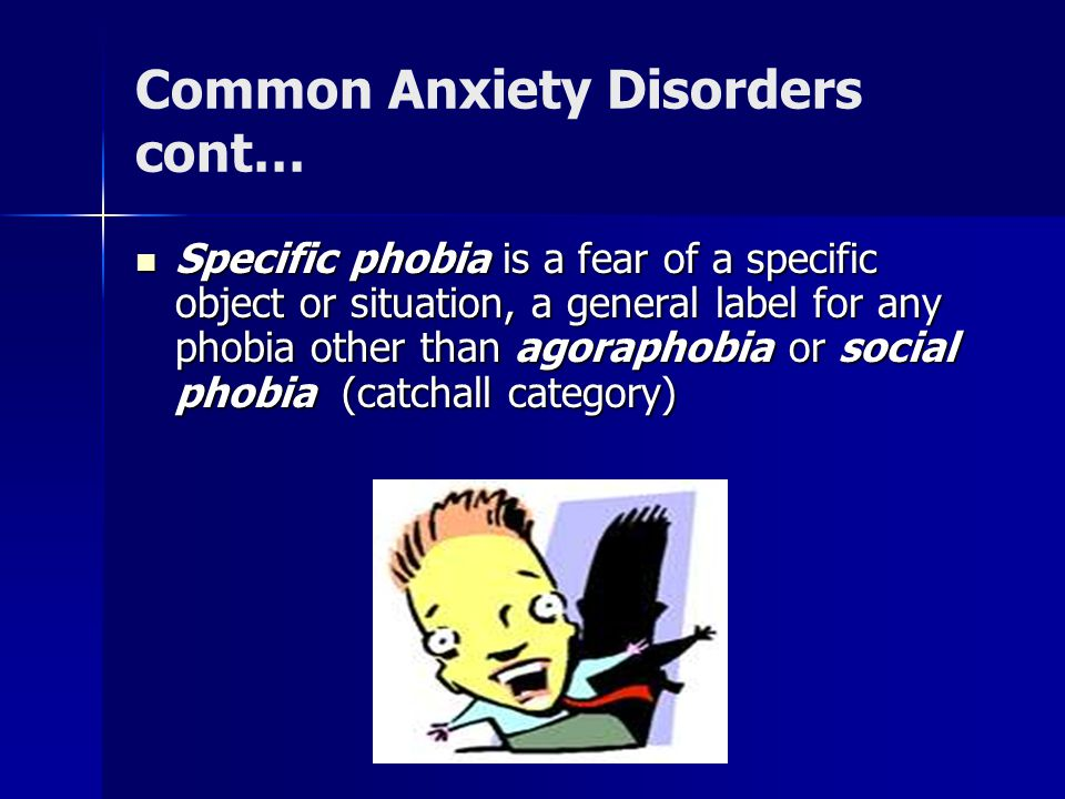 Common Anxiety Disorders cont… Specific phobia is a fear of a specific object or situation, a general label for any phobia other than agoraphobia or social phobia (catchall category) Specific phobia is a fear of a specific object or situation, a general label for any phobia other than agoraphobia or social phobia (catchall category)
