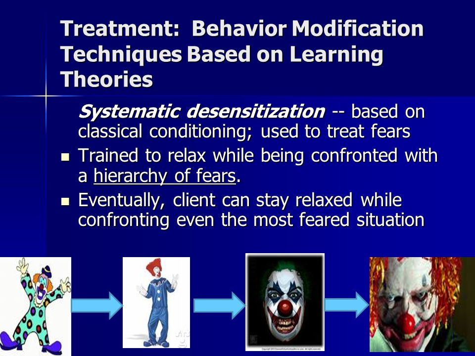 Treatment: Behavior Modification Techniques Based on Learning Theories Systematic desensitization -- based on classical conditioning; used to treat fears Trained to relax while being confronted with a hierarchy of fears.
