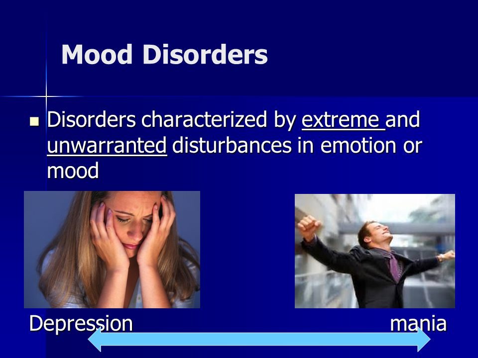 Mood Disorders Disorders characterized by extreme and unwarranted disturbances in emotion or mood Disorders characterized by extreme and unwarranted disturbances in emotion or mood Depression mania