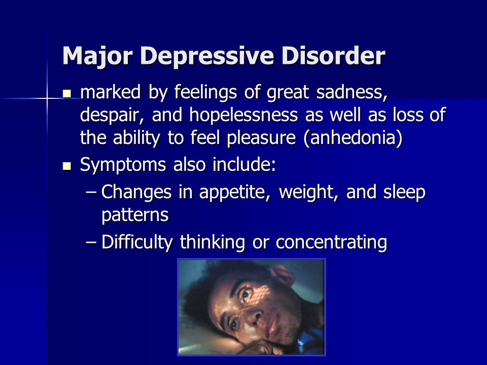 Major Depressive Disorder marked by feelings of great sadness, despair, and hopelessness as well as loss of the ability to feel pleasure (anhedonia) marked by feelings of great sadness, despair, and hopelessness as well as loss of the ability to feel pleasure (anhedonia) Symptoms also include: Symptoms also include: –Changes in appetite, weight, and sleep patterns –Difficulty thinking or concentrating