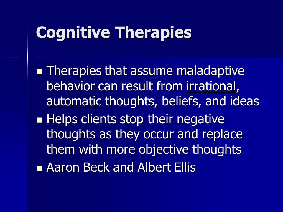 Cognitive Therapies Therapies that assume maladaptive behavior can result from irrational, automatic thoughts, beliefs, and ideas Therapies that assume maladaptive behavior can result from irrational, automatic thoughts, beliefs, and ideas Helps clients stop their negative thoughts as they occur and replace them with more objective thoughts Helps clients stop their negative thoughts as they occur and replace them with more objective thoughts Aaron Beck and Albert Ellis Aaron Beck and Albert Ellis