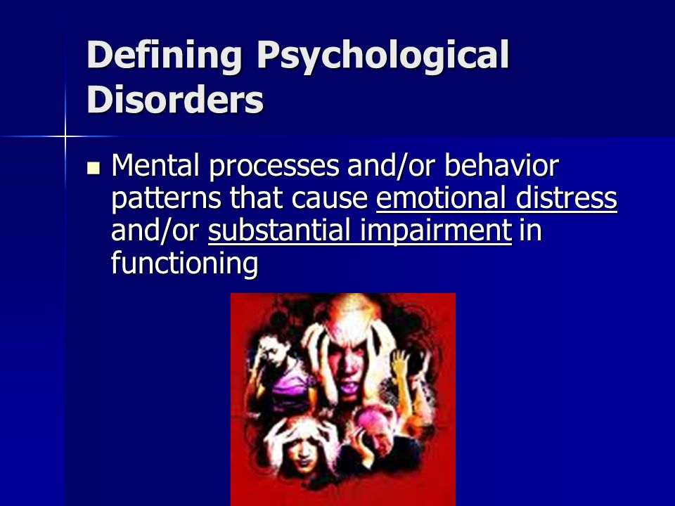 Defining Psychological Disorders Mental processes and/or behavior patterns that cause emotional distress and/or substantial impairment in functioning Mental processes and/or behavior patterns that cause emotional distress and/or substantial impairment in functioning