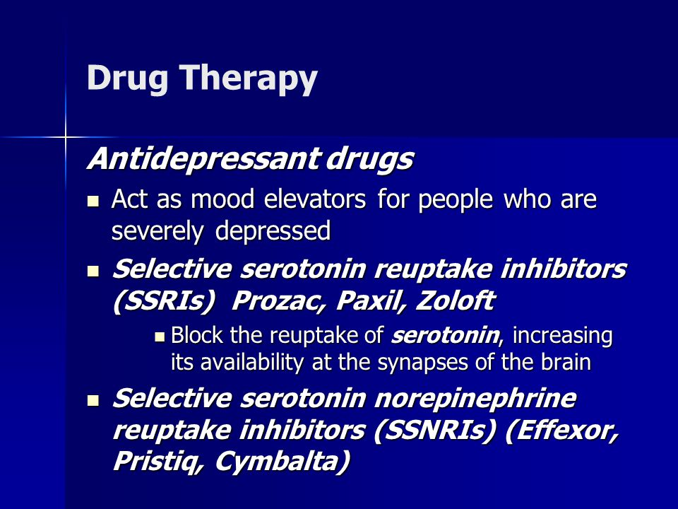 Drug Therapy Antidepressant drugs Act as mood elevators for people who are severely depressed Act as mood elevators for people who are severely depressed Selective serotonin reuptake inhibitors (SSRIs) Prozac, Paxil, Zoloft Selective serotonin reuptake inhibitors (SSRIs) Prozac, Paxil, Zoloft Block the reuptake of serotonin, increasing its availability at the synapses of the brain Block the reuptake of serotonin, increasing its availability at the synapses of the brain Selective serotonin norepinephrine reuptake inhibitors (SSNRIs) (Effexor, Pristiq, Cymbalta) Selective serotonin norepinephrine reuptake inhibitors (SSNRIs) (Effexor, Pristiq, Cymbalta)