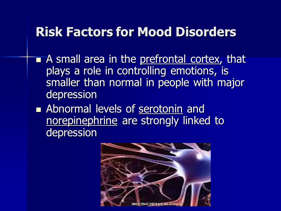 Risk Factors for Mood Disorders A small area in the prefrontal cortex, that plays a role in controlling emotions, is smaller than normal in people with major depression A small area in the prefrontal cortex, that plays a role in controlling emotions, is smaller than normal in people with major depression Abnormal levels of serotonin and norepinephrine are strongly linked to depression Abnormal levels of serotonin and norepinephrine are strongly linked to depression