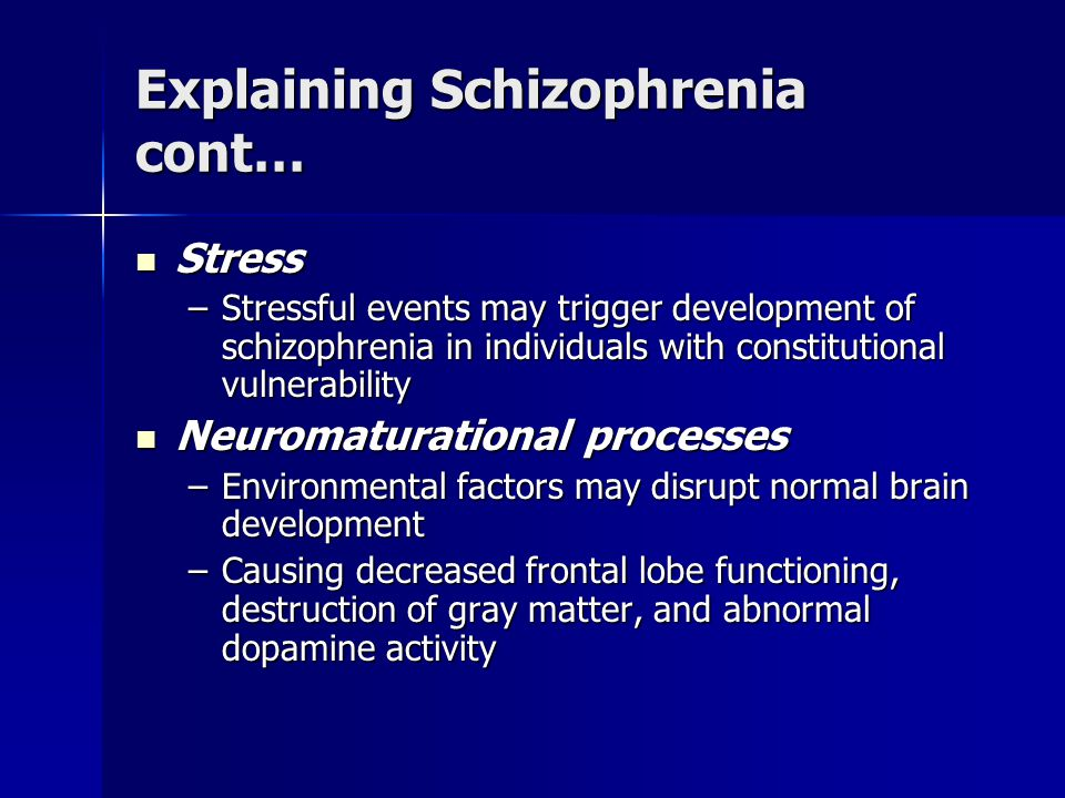 Explaining Schizophrenia cont… Stress Stress –Stressful events may trigger development of schizophrenia in individuals with constitutional vulnerability Neuromaturational processes Neuromaturational processes –Environmental factors may disrupt normal brain development –Causing decreased frontal lobe functioning, destruction of gray matter, and abnormal dopamine activity