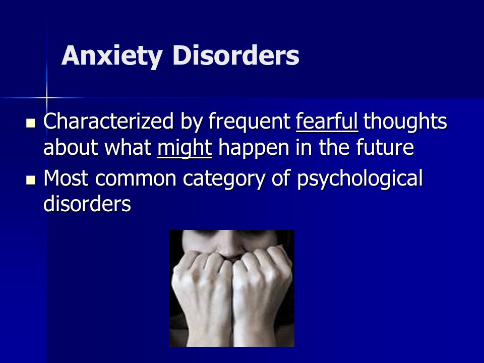 Anxiety Disorders Characterized by frequent fearful thoughts about what might happen in the future Characterized by frequent fearful thoughts about what might happen in the future Most common category of psychological disorders Most common category of psychological disorders