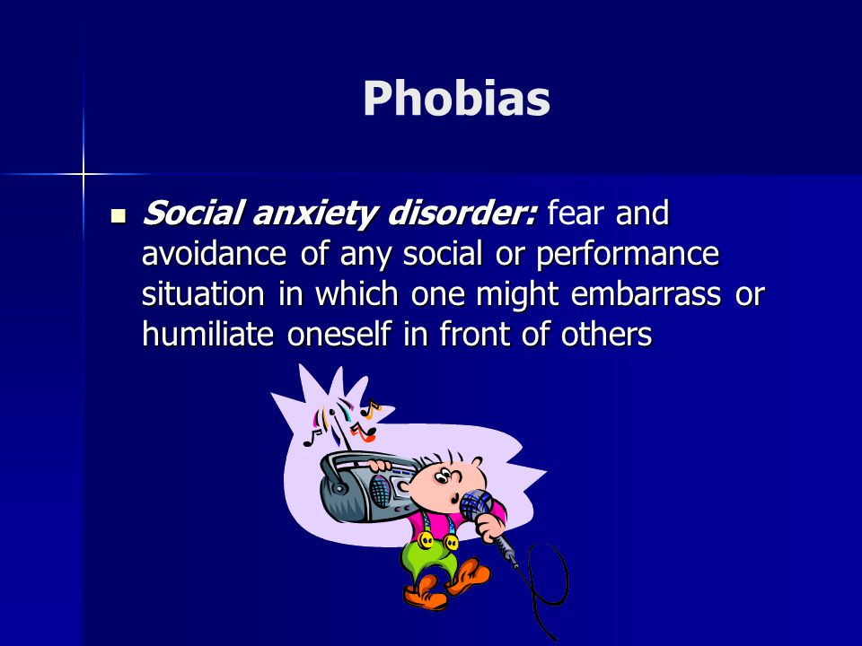 Phobias Social anxiety disorder: and avoidance of any social or performance situation in which one might embarrass or humiliate oneself in front of others Social anxiety disorder: fear and avoidance of any social or performance situation in which one might embarrass or humiliate oneself in front of others