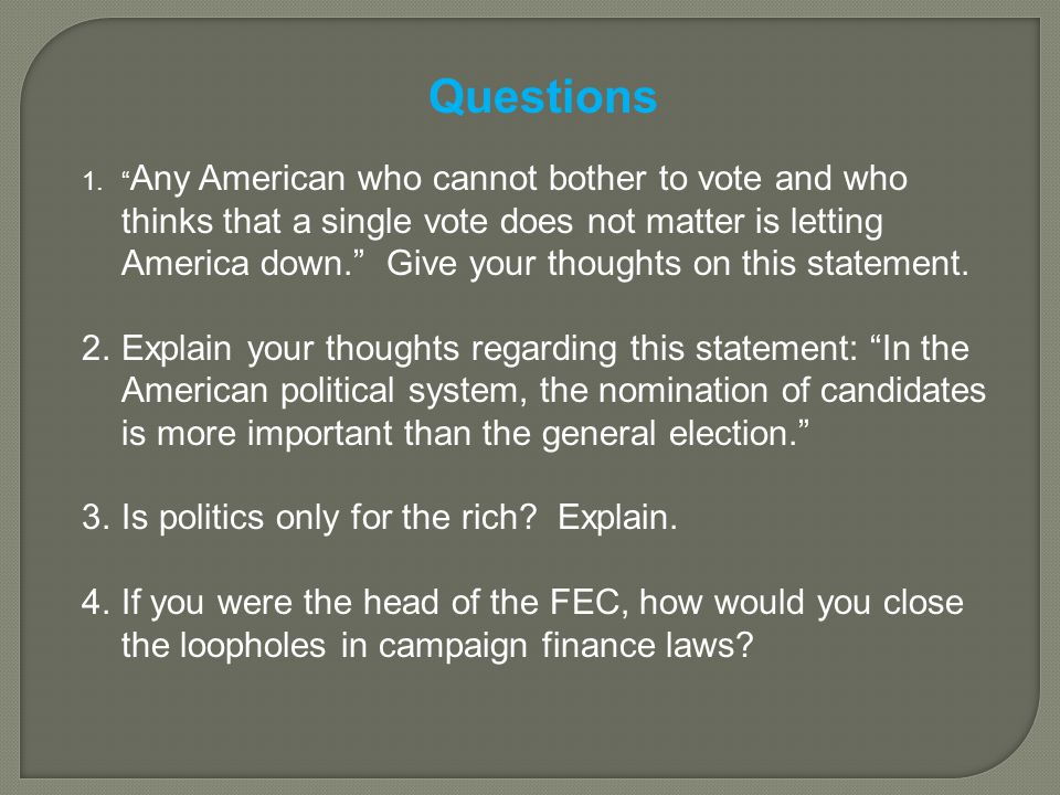 Questions 1. Any American who cannot bother to vote and who thinks that a single vote does not matter is letting America down. Give your thoughts on this statement.