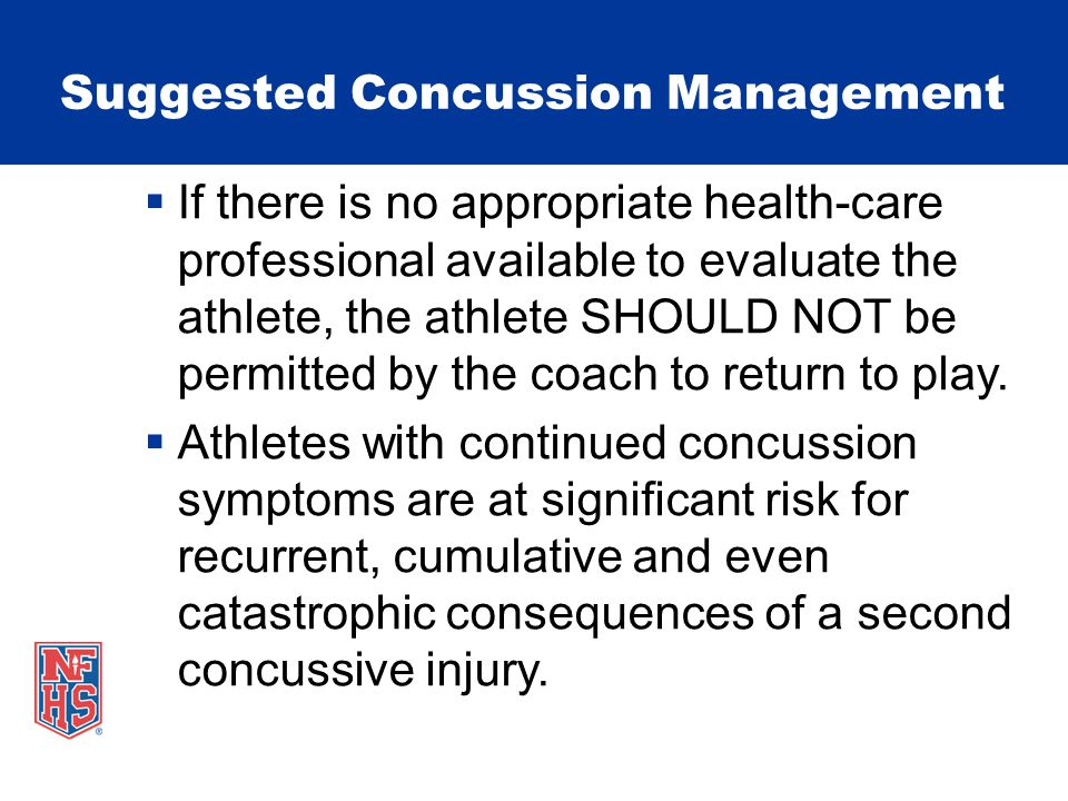 Suggested Concussion Management  If there is no appropriate health-care professional available to evaluate the athlete, the athlete SHOULD NOT be permitted by the coach to return to play.