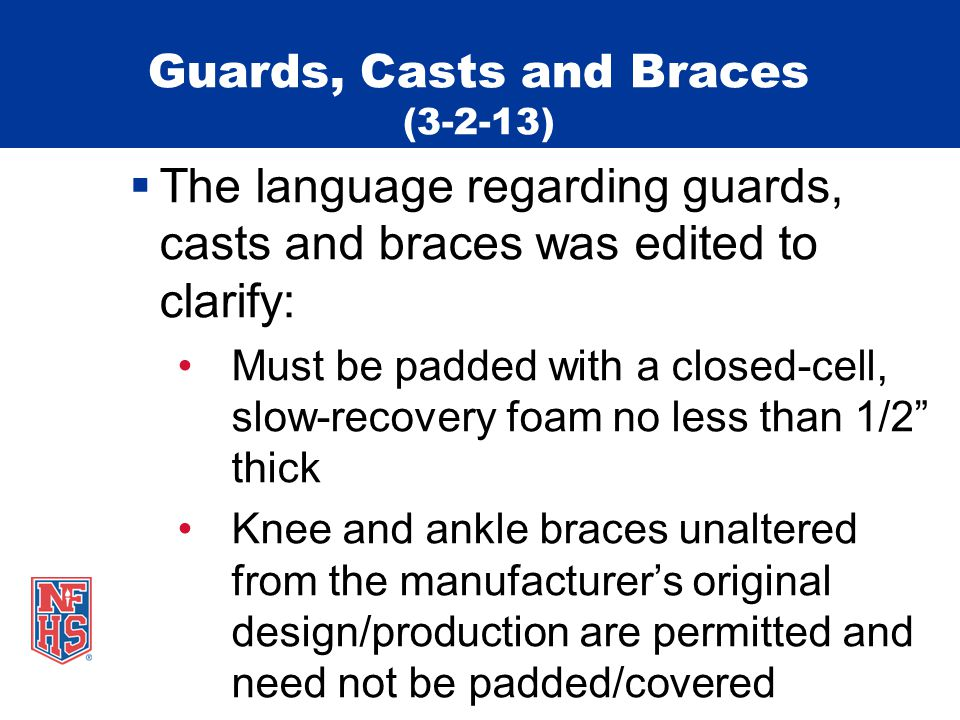 Guards, Casts and Braces (3-2-13)  The language regarding guards, casts and braces was edited to clarify: Must be padded with a closed-cell, slow-recovery foam no less than 1/2 thick Knee and ankle braces unaltered from the manufacturer's original design/production are permitted and need not be padded/covered