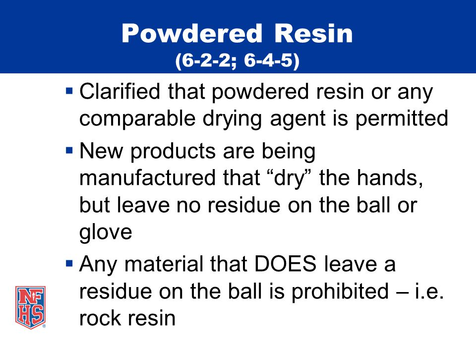 Powdered Resin (6-2-2; 6-4-5)  Clarified that powdered resin or any comparable drying agent is permitted  New products are being manufactured that dry the hands, but leave no residue on the ball or glove  Any material that DOES leave a residue on the ball is prohibited – i.e.