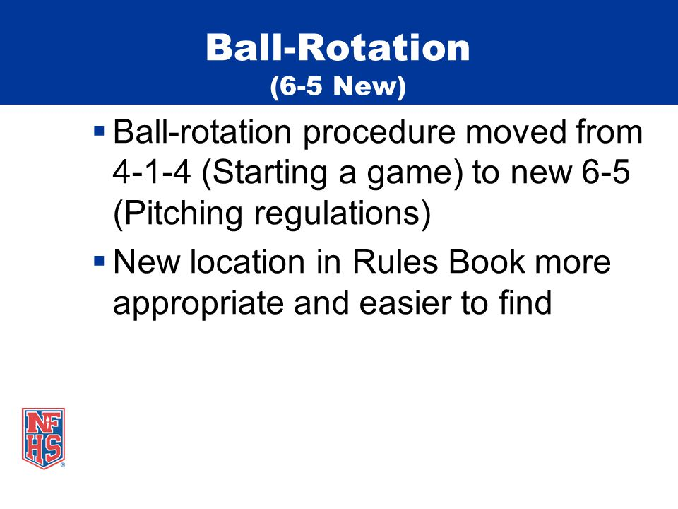 Ball-Rotation (6-5 New)  Ball-rotation procedure moved from 4-1-4 (Starting a game) to new 6-5 (Pitching regulations)  New location in Rules Book more appropriate and easier to find