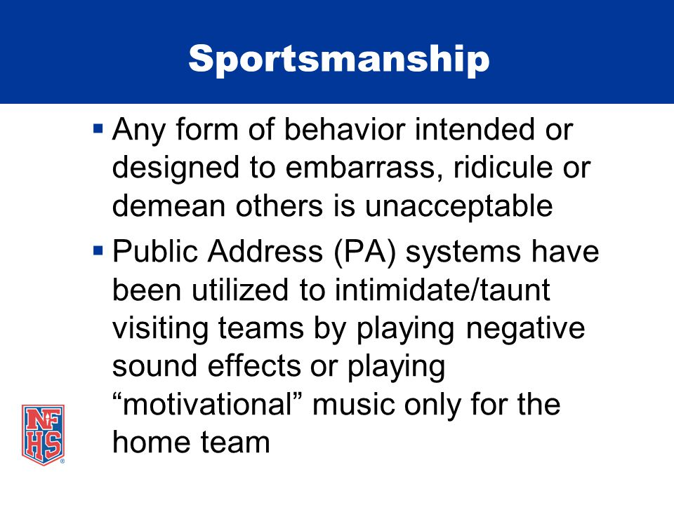 Sportsmanship  Any form of behavior intended or designed to embarrass, ridicule or demean others is unacceptable  Public Address (PA) systems have been utilized to intimidate/taunt visiting teams by playing negative sound effects or playing motivational music only for the home team