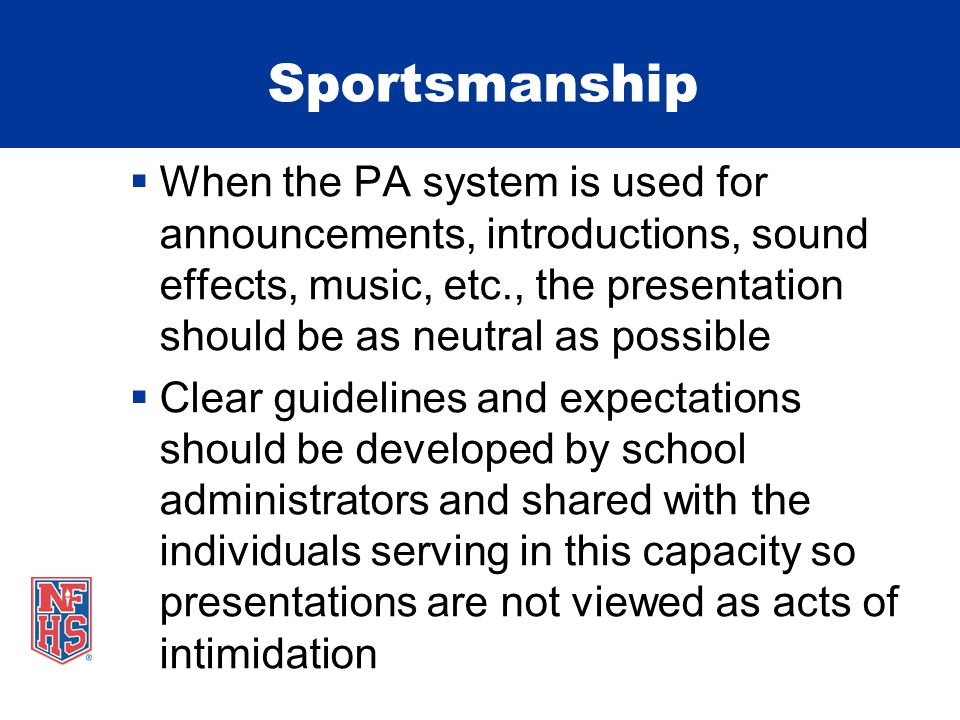 Sportsmanship  When the PA system is used for announcements, introductions, sound effects, music, etc., the presentation should be as neutral as possible  Clear guidelines and expectations should be developed by school administrators and shared with the individuals serving in this capacity so presentations are not viewed as acts of intimidation