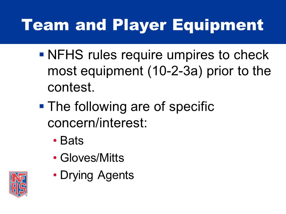 Team and Player Equipment  NFHS rules require umpires to check most equipment (10-2-3a) prior to the contest.
