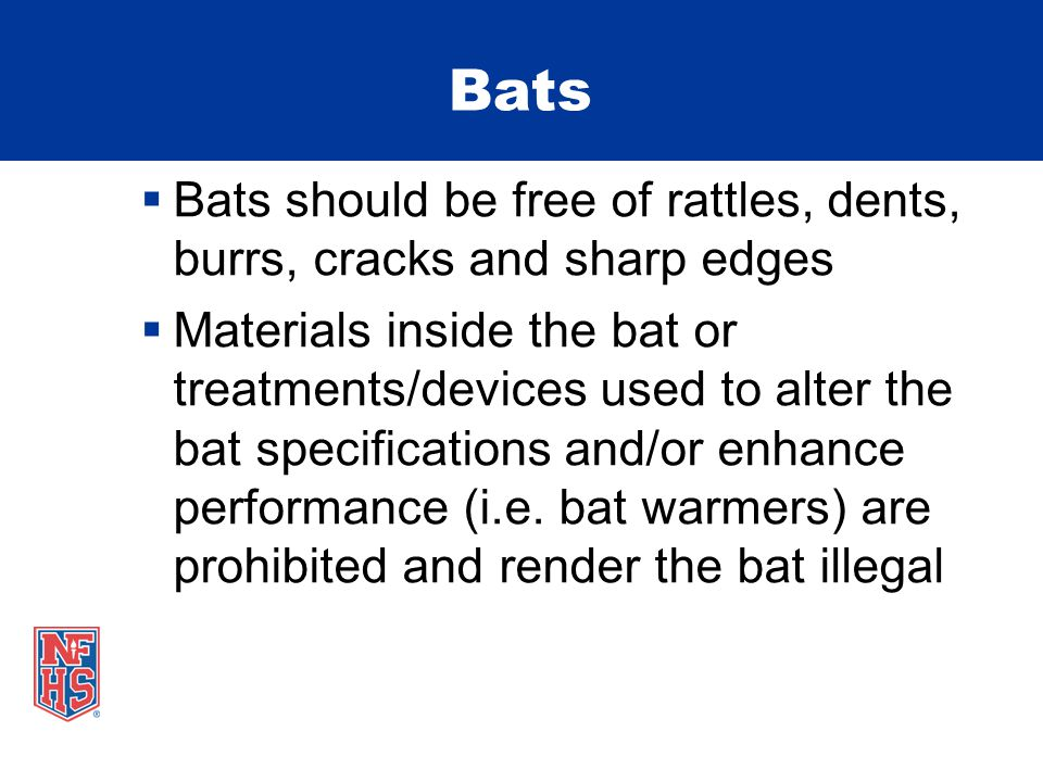 Bats  Bats should be free of rattles, dents, burrs, cracks and sharp edges  Materials inside the bat or treatments/devices used to alter the bat specifications and/or enhance performance (i.e.