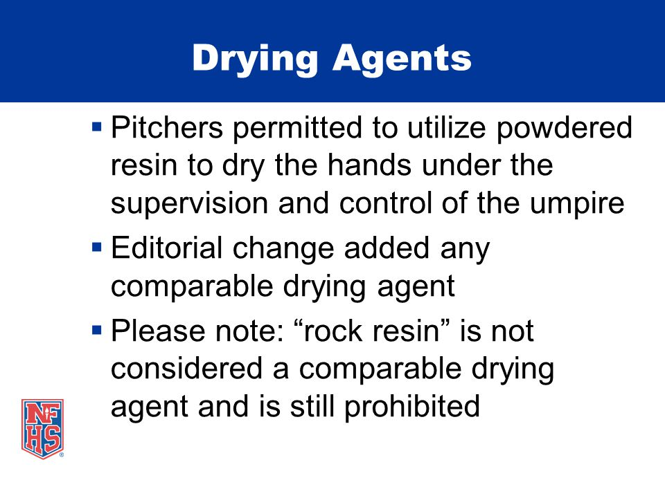 Drying Agents  Pitchers permitted to utilize powdered resin to dry the hands under the supervision and control of the umpire  Editorial change added any comparable drying agent  Please note: rock resin is not considered a comparable drying agent and is still prohibited