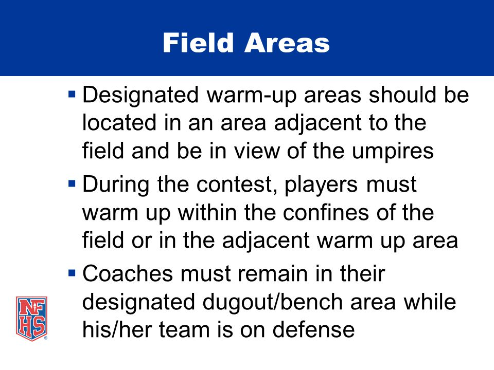 Field Areas  Designated warm-up areas should be located in an area adjacent to the field and be in view of the umpires  During the contest, players must warm up within the confines of the field or in the adjacent warm up area  Coaches must remain in their designated dugout/bench area while his/her team is on defense