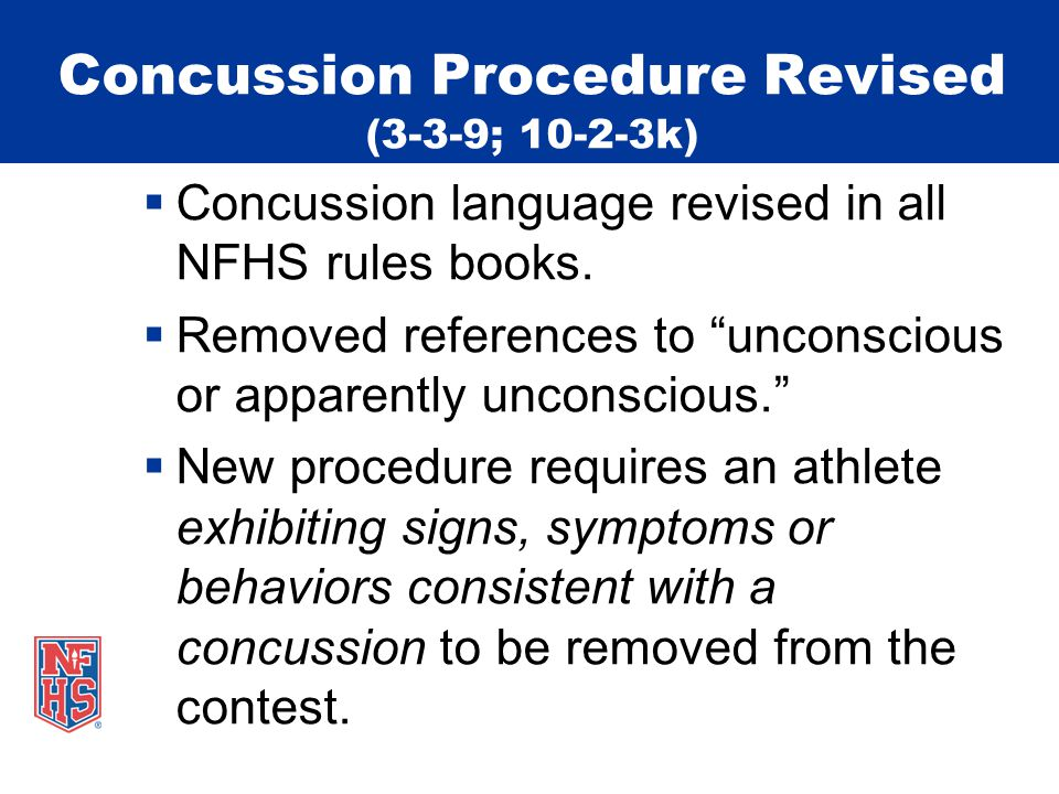 Concussion Procedure Revised (3-3-9; 10-2-3k)  Concussion language revised in all NFHS rules books.