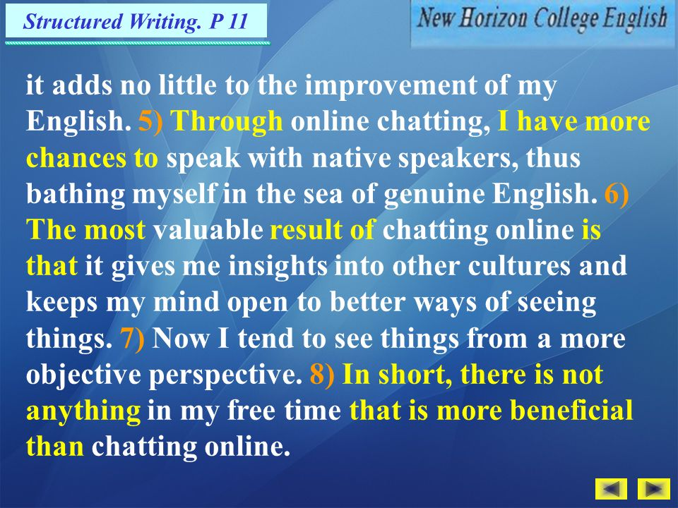 Structured Writing. P 11 1) As one of my most rewarding experiences, chatting online has brought a lot of benefits to my life. 2) For one thing, it he