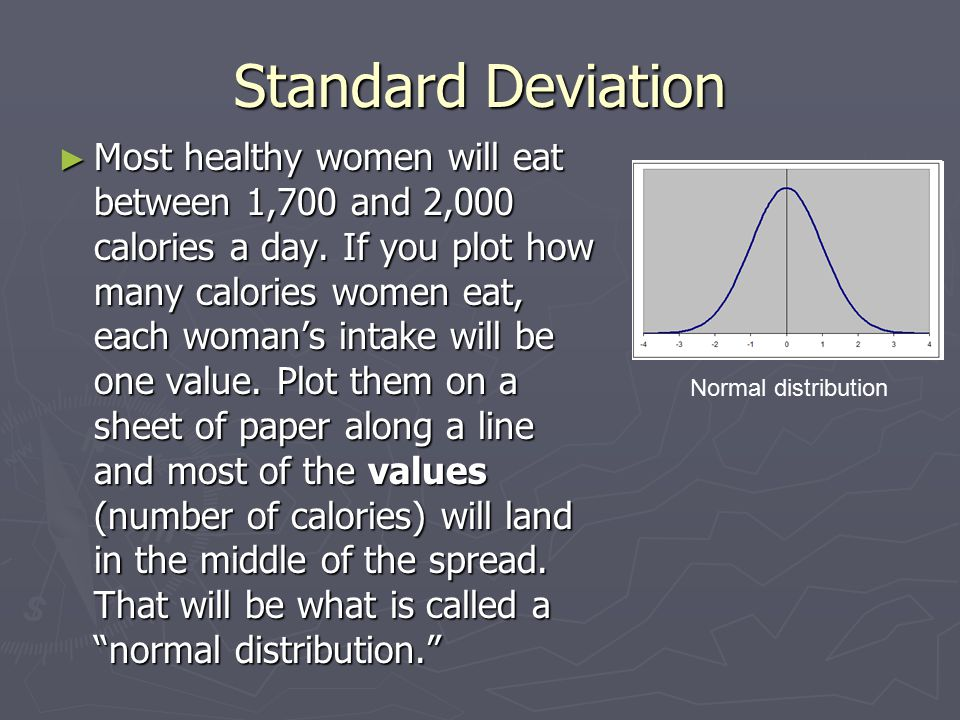 Standard Deviation ► Most healthy women will eat between 1,700 and 2,000 calories a day.