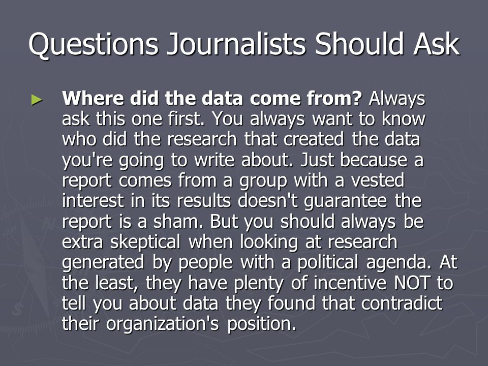 Questions Journalists Should Ask ► Where did the data come from? Always ask this one first. You always want to know who did the research that created