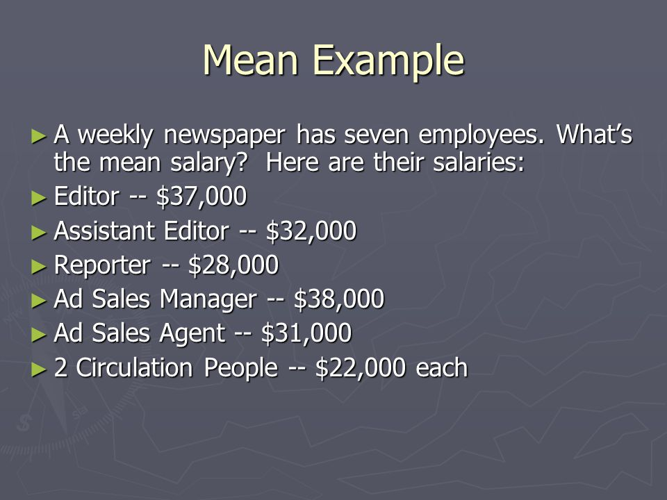Mean Example ► A weekly newspaper has seven employees. What's the mean salary? Here are their salaries: ► Editor -- $37,000 ► Assistant Editor -- $32,