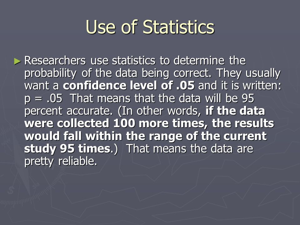 Use of Statistics ► Researchers use statistics to determine the probability of the data being correct.