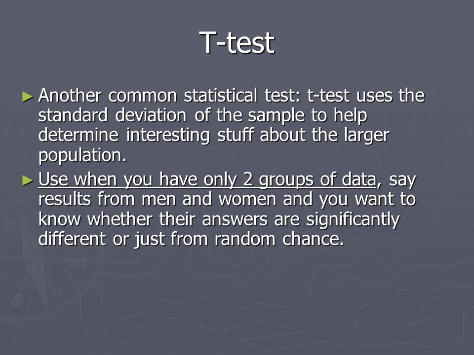 T-test ► Another common statistical test: t-test uses the standard deviation of the sample to help determine interesting stuff about the larger population.