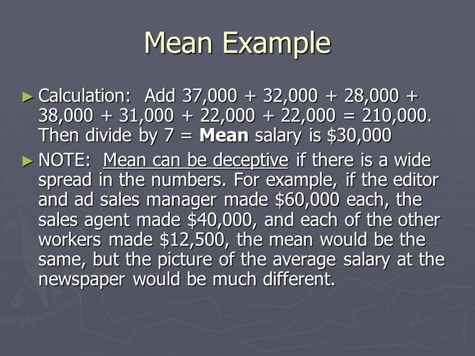 Mean Example ► Calculation: Add 37,000 + 32,000 + 28,000 + 38,000 + 31,000 + 22,000 + 22,000 = 210,000. Then divide by 7 = Mean salary is $30,000 ► NO