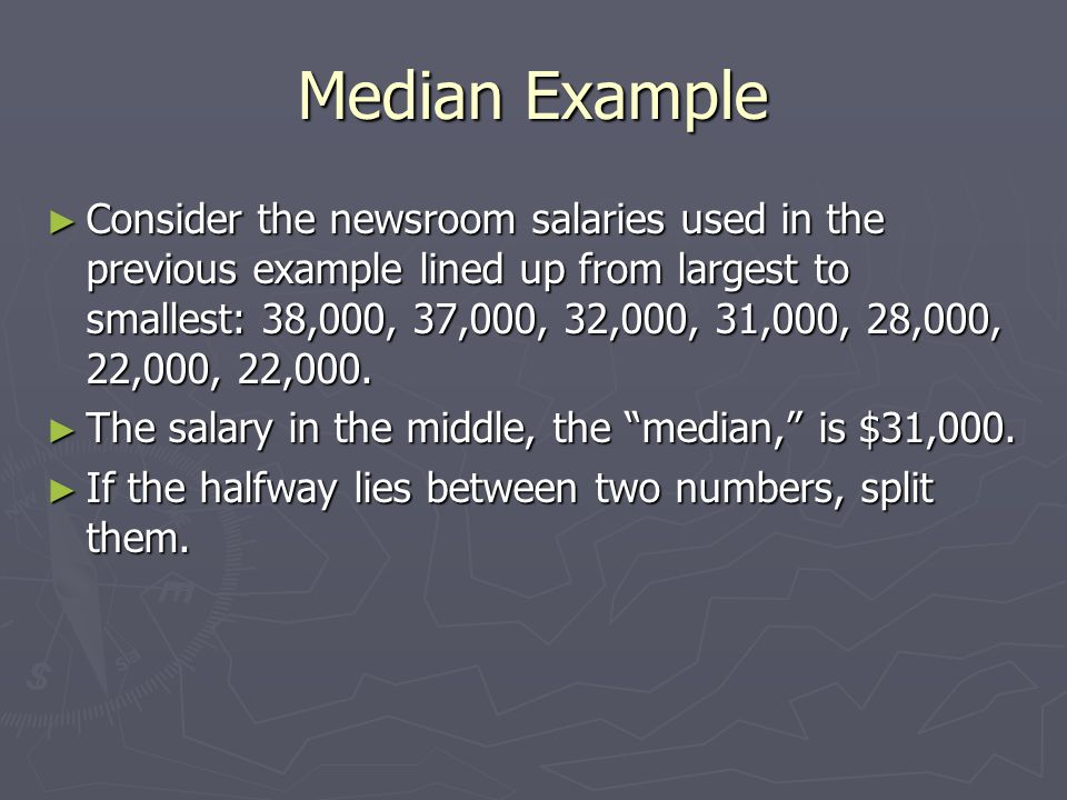 Median Example ► Consider the newsroom salaries used in the previous example lined up from largest to smallest: 38,000, 37,000, 32,000, 31,000, 28,000, 22,000, 22,000.