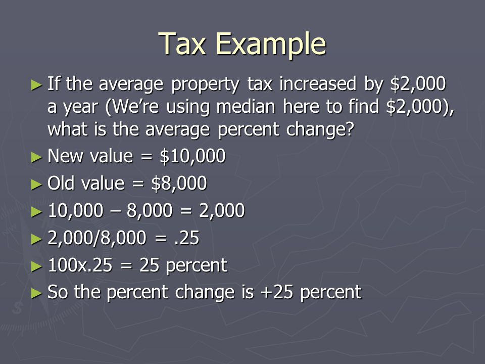 Tax Example ► If the average property tax increased by $2,000 a year (We're using median here to find $2,000), what is the average percent change.